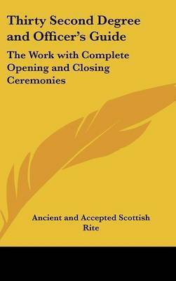 Thirty Second Degree and Officer's Guide: The Work with Complete Opening and Closing Ceremonies by Ancient & Accepted Scottish Rite