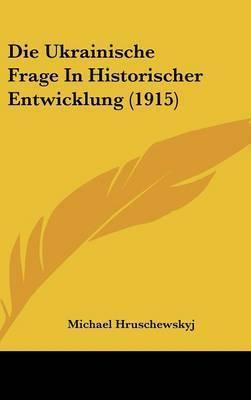Die Ukrainische Frage in Historischer Entwicklung (1915) by Michael Hruschewskyj