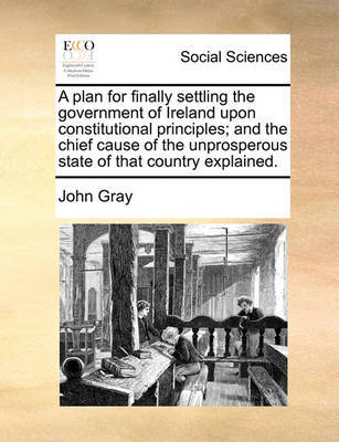 A Plan for Finally Settling the Government of Ireland Upon Constitutional Principles; And the Chief Cause of the Unprosperous State of That Country Explained by John Gray