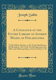 A Catalogue of the Entire Library of Andrew Wight, of Philadelphia by Joseph Sabin image