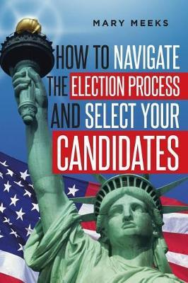 How to Navigate the Election Process and Select Your Candidates by Mary Meeks