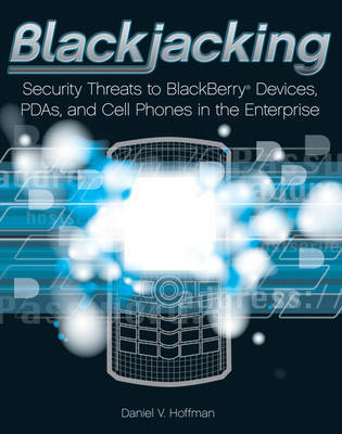 Blackjacking: Security Threats to BlackBerry Devices, PDAs, and Cell Phones in the Enterprise by Daniel V Hoffman image