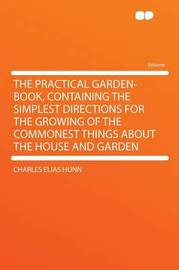 The Practical Garden-book, Containing the Simplest Directions for the Growing of the Commonest Things About the House and Garden by Charles Elias Hunn