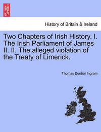 Two Chapters of Irish History. I. the Irish Parliament of James II. II. the Alleged Violation of the Treaty of Limerick. by Thomas Dunbar Ingram