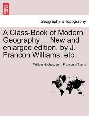 A Class-Book of Modern Geography ... New and Enlarged Edition, by J. Francon Williams, Etc. by William Hughes