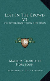 Lost in the Crowd V3: Or Better Broke Than Kept (1882) by Matilda Charlotte Houstoun
