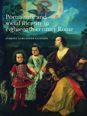 Portraiture and Social Identity in Eighteenth-Century Rome by Sabrina Norlander Eliasson