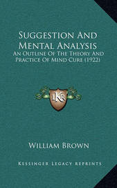 Suggestion and Mental Analysis: An Outline of the Theory and Practice of Mind Cure (1922) by William Brown