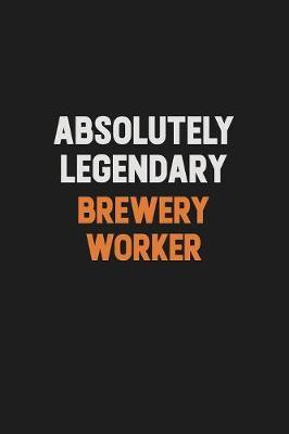 Absolutely Legendary Brewery Worker by Camila Cooper