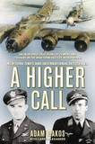 A Higher Call: An Incredible True Story of Combat and Chivalry in the War-Torn Skies of World War II by Adam Makos