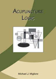 Acupuncture Logic by Michael J. Migliore