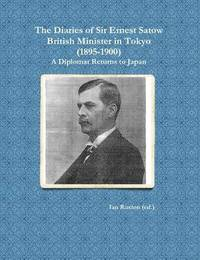 The Diaries of Sir Ernest Satow, British Minister in Tokyo (1895-1900) by Ian Ruxton (Ed )