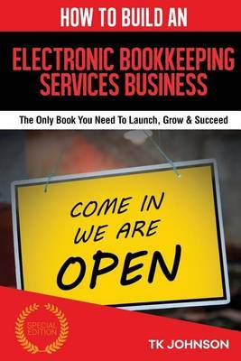 How to Build an Electronic Bookkeeping Services Business (Special Edition): The Only Book You Need to Launch, Grow & Succeed by T K Johnson image