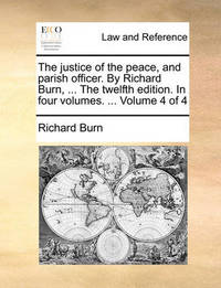 The Justice of the Peace, and Parish Officer. by Richard Burn, ... the Twelfth Edition. in Four Volumes. ... Volume 4 of 4 by Richard Burn