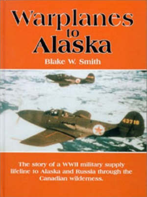 Warplanes to Alaska by Blake W. Smith