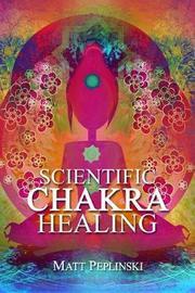 Scientific Chakra Healing by Matt Peplinski