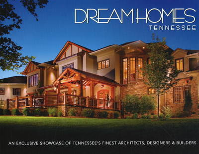 Dream Homes Tennessee: An Exclusive Showcase of Tennessee's Finest Architects, Designers and Builders by Panache Partners