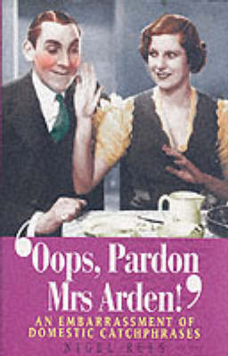 Oops, Pardon, Mrs Arden!: An Embarrassment of Domestic Catchphrases by Nigel Rees