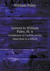 Letters to William Paley, M. a Archdeacon of Carlisle, on His Objections to a Reform by William Paley
