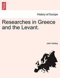 Researches in Greece and the Levant. by John Hartley
