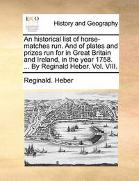An Historical List of Horse-Matches Run. and of Plates and Prizes Run for in Great Britain and Ireland, in the Year 1758. ... by Reginald Heber. Vol. VIII. by Reginald Heber