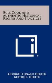 Bull Cook and Authentic Historical Recipes and Practices by George Leonard Herter