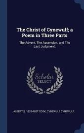 The Christ of Cynewulf; A Poem in Three Parts by Albert S 1853-1927 Cook
