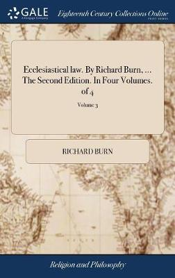 Ecclesiastical Law. by Richard Burn, ... the Second Edition. in Four Volumes. of 4; Volume 3 by Richard Burn