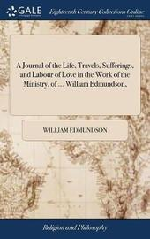 A Journal of the Life, Travels, Sufferings, and Labour of Love in the Work of the Ministry, of ... William Edmundson, by William Edmundson image