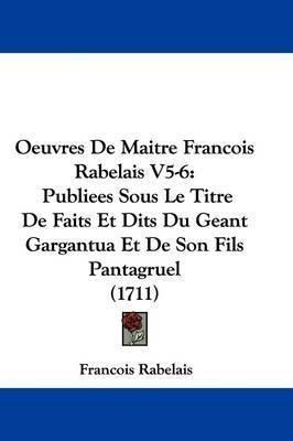 Oeuvres de Maitre Francois Rabelais V5-6: Publiees Sous Le Titre de Faits Et Dits Du Geant Gargantua Et de Son Fils Pantagruel (1711) by Francois Rabelais