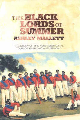 The Black Lords of Summer: The Story of the 1868 Aboriginal Tour of England and beyond by Ashley Mallett