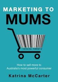 Marketing to Mums by Katrina McCarter