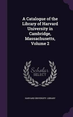 A Catalogue of the Library of Harvard University in Cambridge, Massachusetts, Volume 2