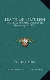 Traite de Tertulien: Des Prescriptions Contre Les Heretiques (1729) by . Tertullian
