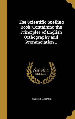 The Scientific Spelling Book; Containing the Principles of English Orthography and Pronunciation .. by Hezekiah Burhans image