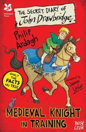 National Trust: The Secret Diary of John Drawbridge, a Medieval Knight in Training by Philip Ardagh