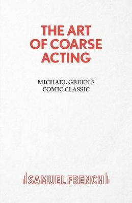 Art of Coarse Acting, or, How to Wreck an Amateur Dramatic Society, Th by Michael Green