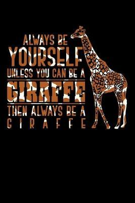 Always be yourself unless you can be a giraffe then always be a giraffe by Giraffe Publishing
