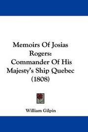 Memoirs Of Josias Rogers: Commander Of His Majesty's Ship Quebec (1808) by William Gilpin