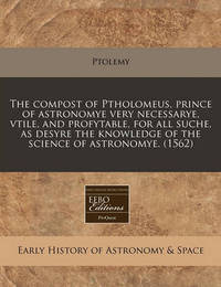 The Compost of Ptholomeus, Prince of Astronomye Very Necessarye, Vtile, and Profytable, for All Suche, as Desyre the Knowledge of the Science of Astronomye. (1562) by Ptolemy