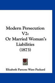 Modern Persecution V2: Or Married Woman's Liabilities (1873) by Elizabeth Parsons Ware Packard