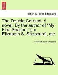 "The Double Coronet. a Novel. by the Author of ""My First Season,"" [I.E. Elizabeth S. Sheppard], Etc. by Elizabeth Sara Sheppard"