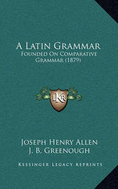 A Latin Grammar: Founded on Comparative Grammar (1879) by Joseph Henry Allen