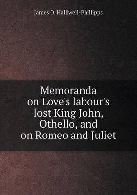 Memoranda on Love's Labour's Lost King John, Othello, and on Romeo and Juliet by J.O. Halliwell-Phillipps