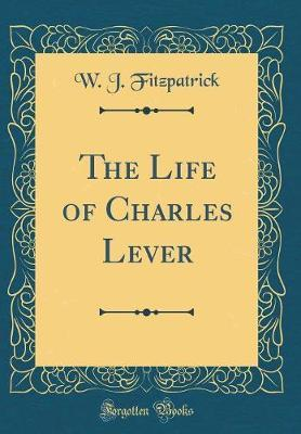 The Life of Charles Lever (Classic Reprint) by W J Fitzpatrick