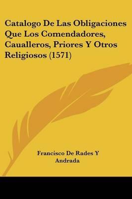 Catalogo De Las Obligaciones Que Los Comendadores, Caualleros, Priores Y Otros Religiosos (1571) by Francisco De Rades y Andrada image