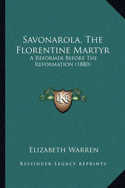 Savonarola, the Florentine Martyr Savonarola, the Florentine Martyr: A Reformer Before the Reformation (1880) a Reformer Before the Reformation (1880) by Elizabeth Warren