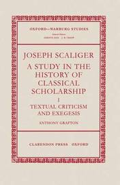 Joseph Scaliger: I: Textual Criticism and Exegesis by Anthony Grafton