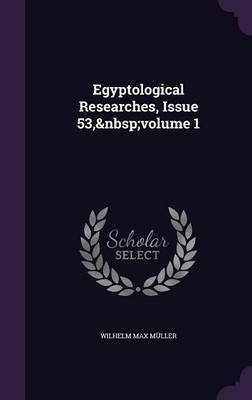 Egyptological Researches, Issue 53, Volume 1 by Wilhelm Max Muller