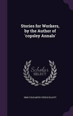 Stories for Workers, by the Author of 'Copsley Annals' by Emily Elizabeth Steele Elliott image